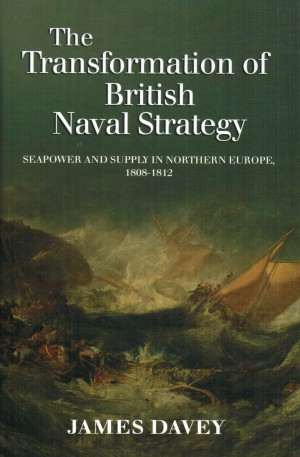 The Transformation of British Naval Strategy<br> Seapower and Supply in Northern Europe 1808-1812